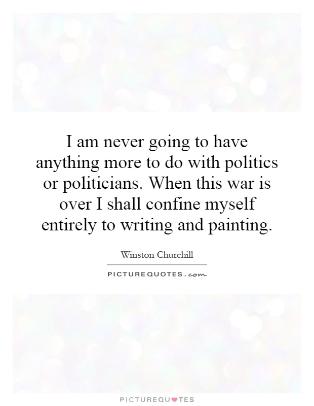 I am never going to have anything more to do with politics or politicians. When this war is over I shall confine myself entirely to writing and painting Picture Quote #1