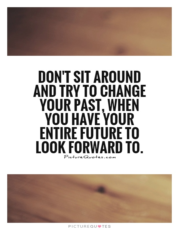 Don't sit around and try to change your past, when you have your entire future to look forward to Picture Quote #1