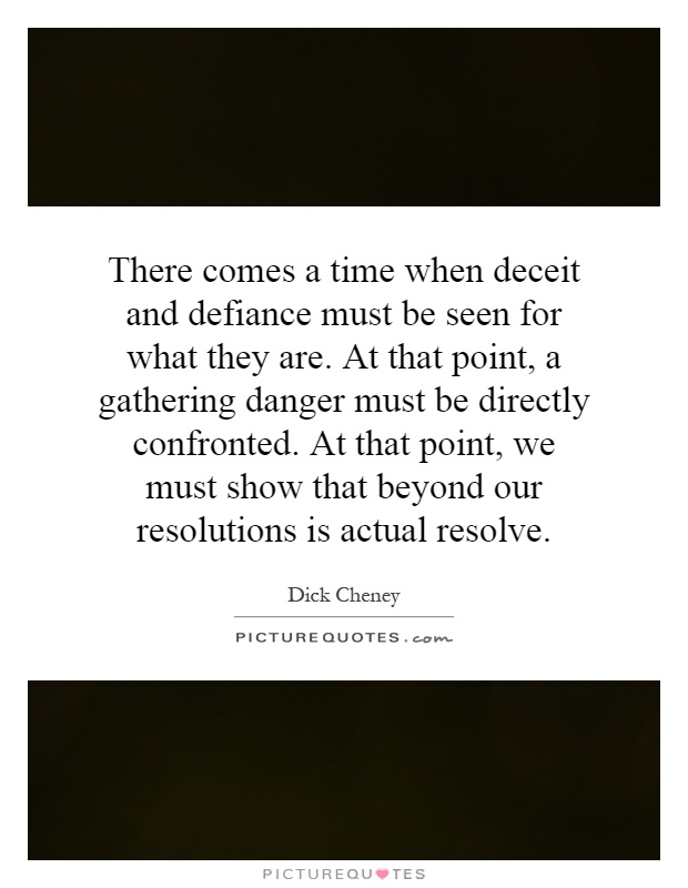 There comes a time when deceit and defiance must be seen for what they are. At that point, a gathering danger must be directly confronted. At that point, we must show that beyond our resolutions is actual resolve Picture Quote #1