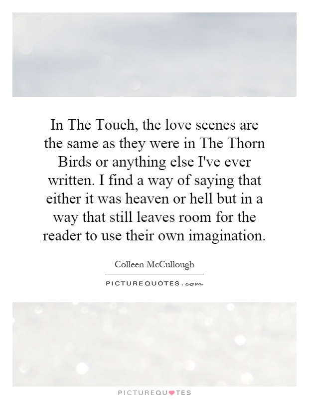 In The Touch, the love scenes are the same as they were in The Thorn Birds or anything else I've ever written. I find a way of saying that either it was heaven or hell but in a way that still leaves room for the reader to use their own imagination Picture Quote #1