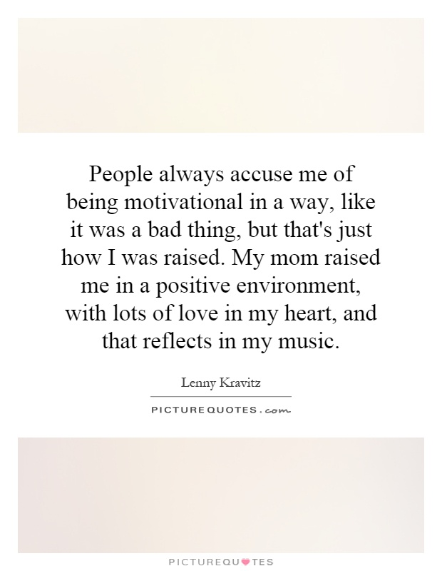 People always accuse me of being motivational in a way, like it was a bad thing, but that's just how I was raised. My mom raised me in a positive environment, with lots of love in my heart, and that reflects in my music Picture Quote #1