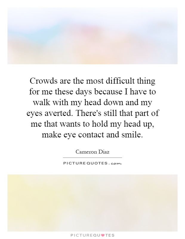 Crowds are the most difficult thing for me these days because I have to walk with my head down and my eyes averted. There's still that part of me that wants to hold my head up, make eye contact and smile Picture Quote #1