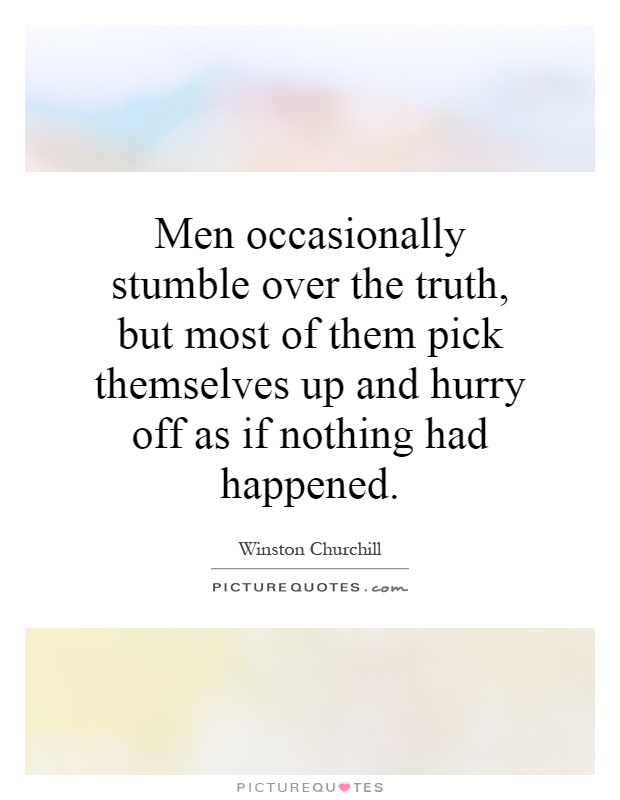 Men occasionally stumble over the truth, but most of them pick themselves up and hurry off as if nothing had happened Picture Quote #1