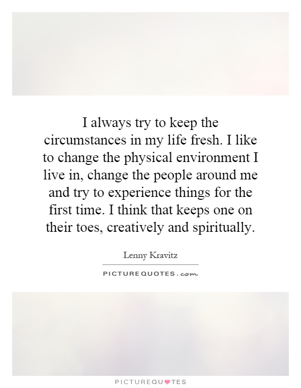 I always try to keep the circumstances in my life fresh. I like to change the physical environment I live in, change the people around me and try to experience things for the first time. I think that keeps one on their toes, creatively and spiritually Picture Quote #1