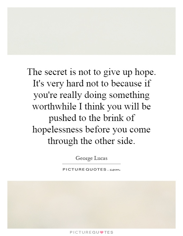 The secret is not to give up hope. It's very hard not to because if you're really doing something worthwhile I think you will be pushed to the brink of hopelessness before you come through the other side Picture Quote #1