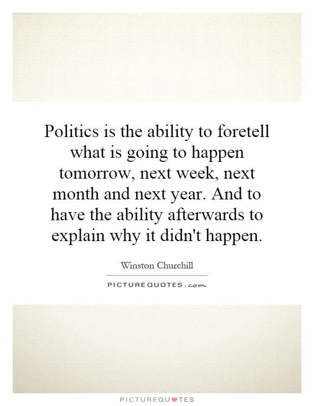 Politics is the ability to foretell what is going to happen tomorrow, next week, next month and next year. And to have the ability afterwards to explain why it didn't happen Picture Quote #1