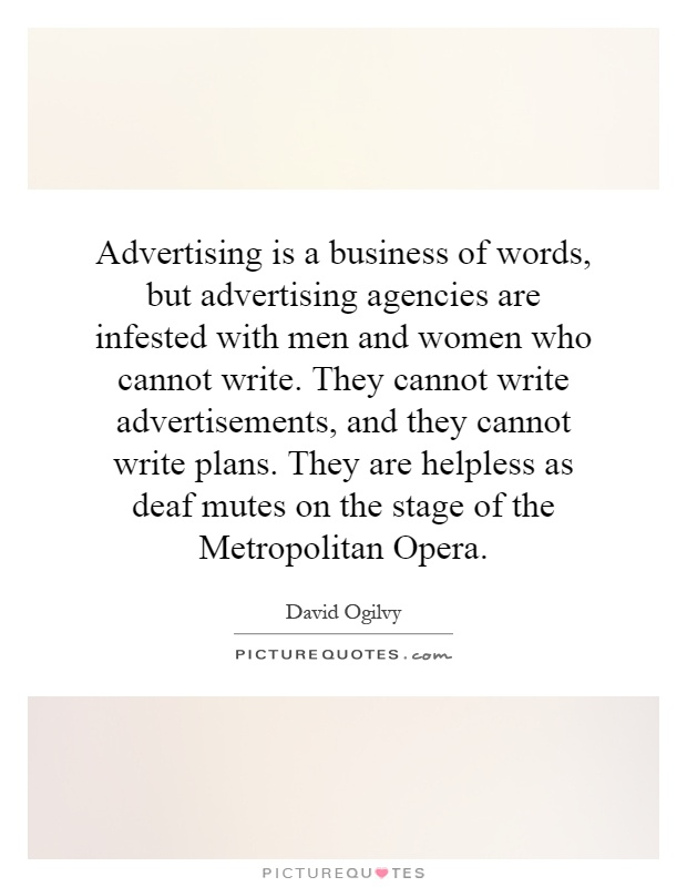 Advertising is a business of words, but advertising agencies are infested with men and women who cannot write. They cannot write advertisements, and they cannot write plans. They are helpless as deaf mutes on the stage of the Metropolitan Opera Picture Quote #1