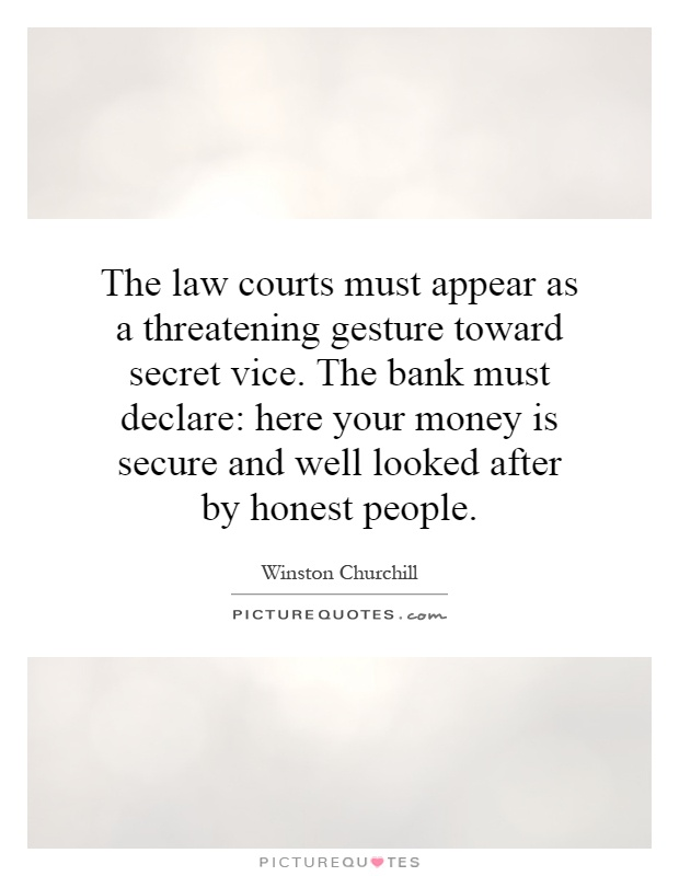 The law courts must appear as a threatening gesture toward secret vice. The bank must declare: here your money is secure and well looked after by honest people Picture Quote #1