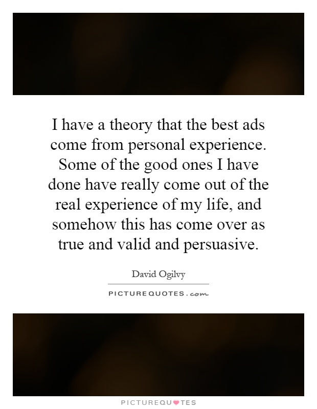 I have a theory that the best ads come from personal experience. Some of the good ones I have done have really come out of the real experience of my life, and somehow this has come over as true and valid and persuasive Picture Quote #1