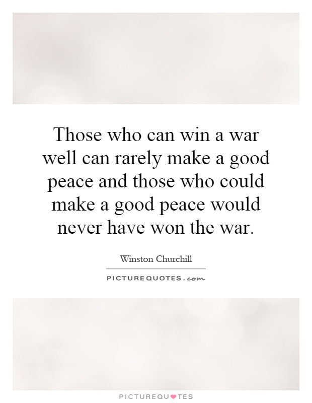 Those who can win a war well can rarely make a good peace and those who could make a good peace would never have won the war Picture Quote #1
