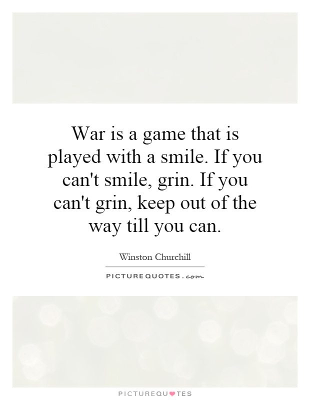 War is a game that is played with a smile. If you can't smile, grin. If you can't grin, keep out of the way till you can Picture Quote #1