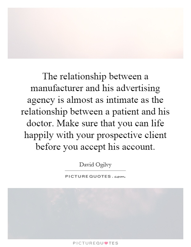 The relationship between a manufacturer and his advertising agency is almost as intimate as the relationship between a patient and his doctor. Make sure that you can life happily with your prospective client before you accept his account Picture Quote #1