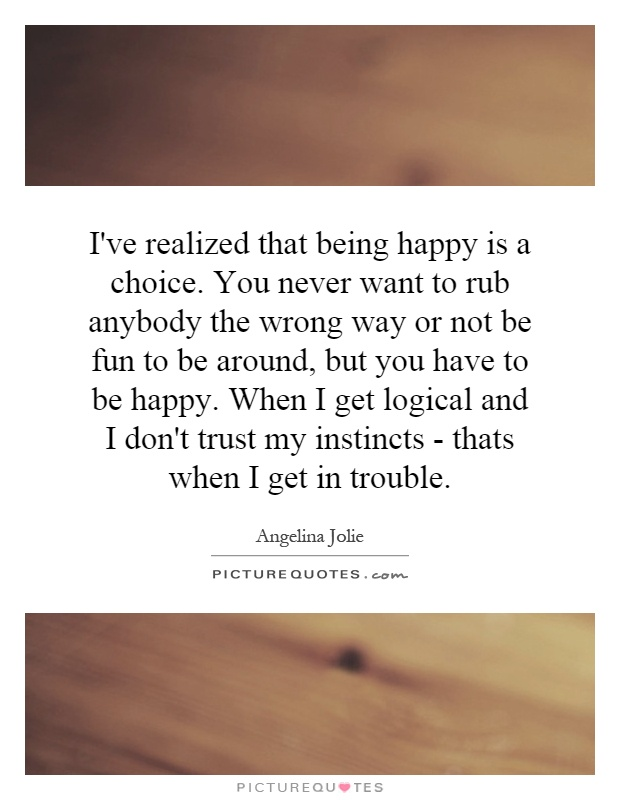 I've realized that being happy is a choice. You never want to rub anybody the wrong way or not be fun to be around, but you have to be happy. When I get logical and I don't trust my instincts - thats when I get in trouble Picture Quote #1