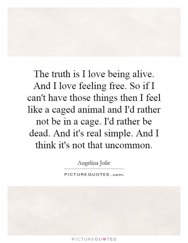 The truth is I love being alive. And I love feeling free. So if I can't have those things then I feel like a caged animal and I'd rather not be in a cage. I'd rather be dead. And it's real simple. And I think it's not that uncommon Picture Quote #1