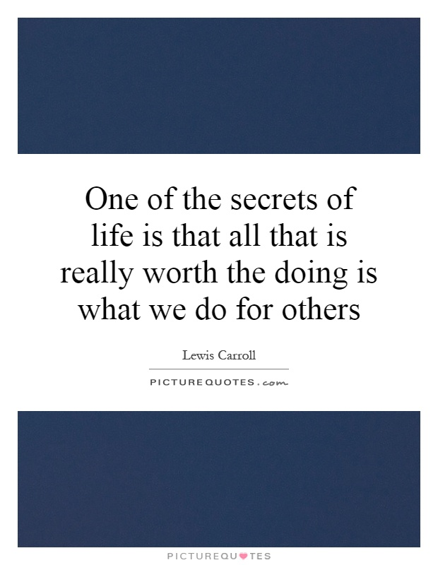 One of the secrets of life is that all that is really worth the doing is what we do for others Picture Quote #1