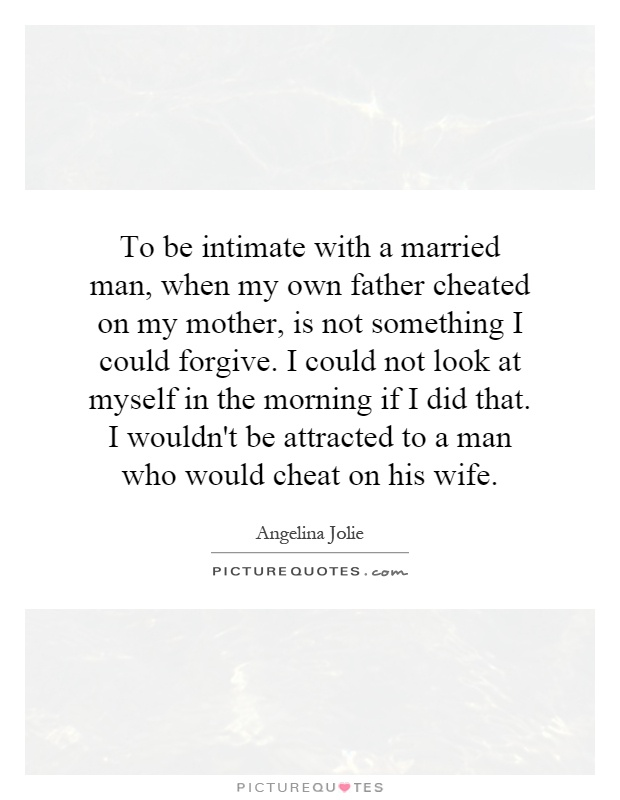 To be intimate with a married man, when my own father cheated on my mother, is not something I could forgive. I could not look at myself in the morning if I did that. I wouldn't be attracted to a man who would cheat on his wife Picture Quote #1