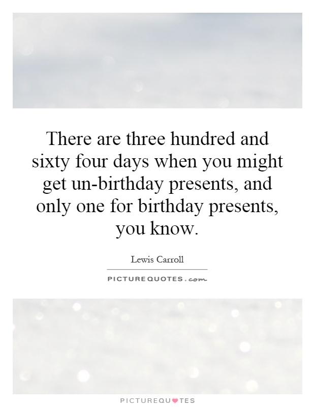 There are three hundred and sixty four days when you might get un-birthday presents, and only one for birthday presents, you know Picture Quote #1