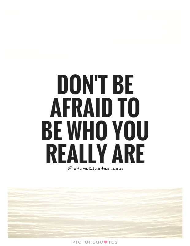 Don't be afraid to be who you really are Picture Quote #1