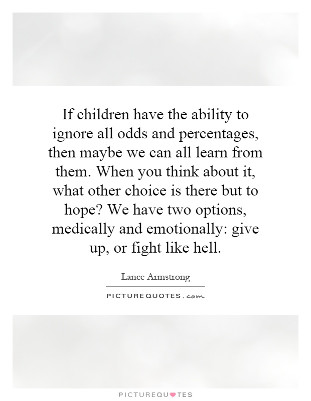 If children have the ability to ignore all odds and percentages, then maybe we can all learn from them. When you think about it, what other choice is there but to hope? We have two options, medically and emotionally: give up, or fight like hell Picture Quote #1