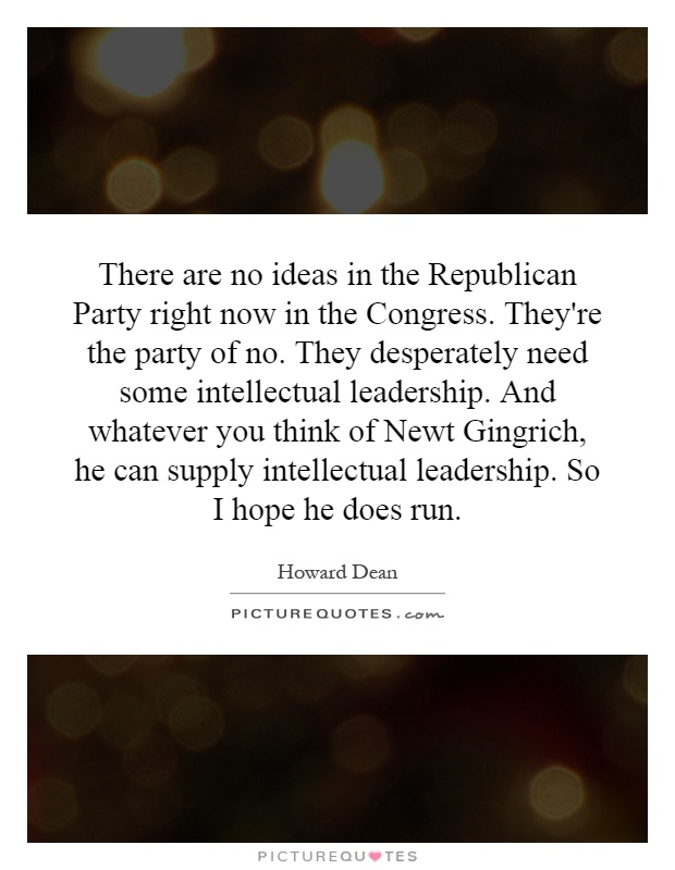 There are no ideas in the Republican Party right now in the Congress. They're the party of no. They desperately need some intellectual leadership. And whatever you think of Newt Gingrich, he can supply intellectual leadership. So I hope he does run Picture Quote #1
