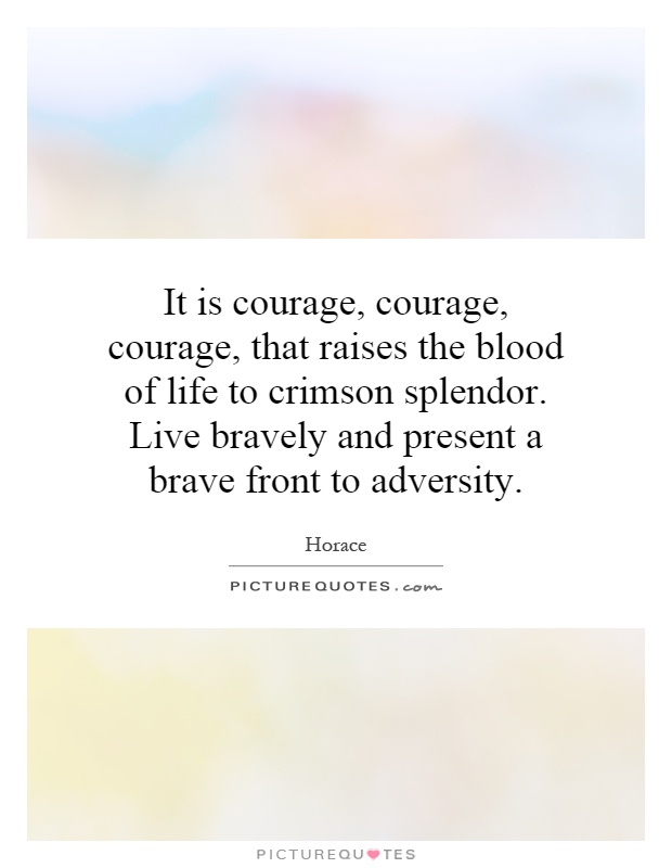 It is courage, courage, courage, that raises the blood of life to crimson splendor. Live bravely and present a brave front to adversity Picture Quote #1
