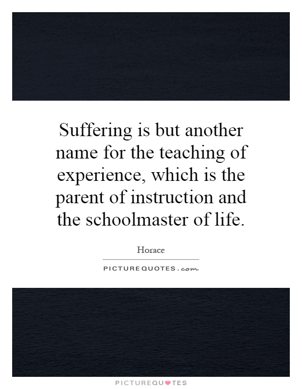 Suffering is but another name for the teaching of experience, which is the parent of instruction and the schoolmaster of life Picture Quote #1