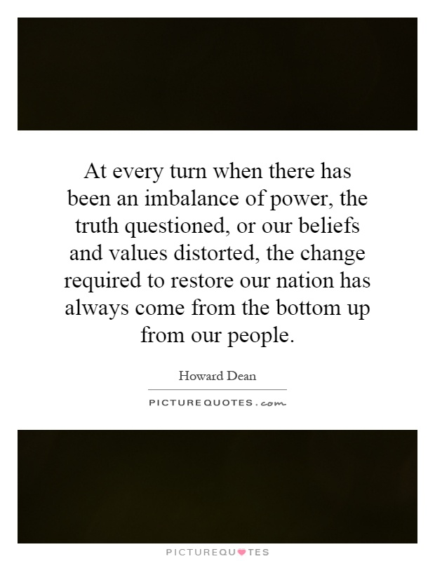 At every turn when there has been an imbalance of power, the truth questioned, or our beliefs and values distorted, the change required to restore our nation has always come from the bottom up from our people Picture Quote #1