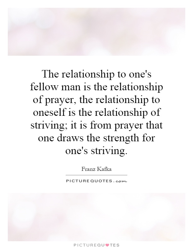 The relationship to one's fellow man is the relationship of prayer, the relationship to oneself is the relationship of striving; it is from prayer that one draws the strength for one's striving Picture Quote #1
