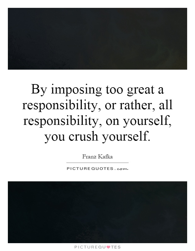 By imposing too great a responsibility, or rather, all responsibility, on yourself, you crush yourself Picture Quote #1