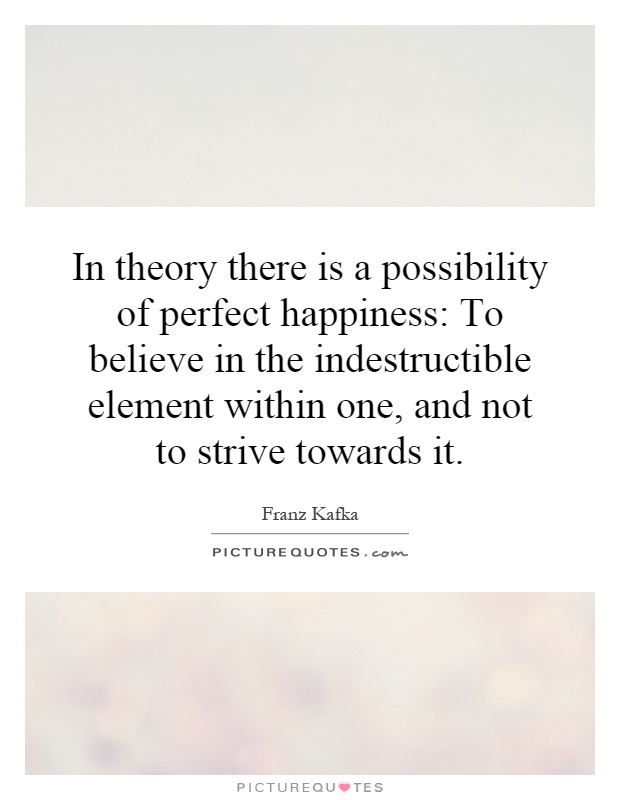 In theory there is a possibility of perfect happiness: To believe in the indestructible element within one, and not to strive towards it Picture Quote #1