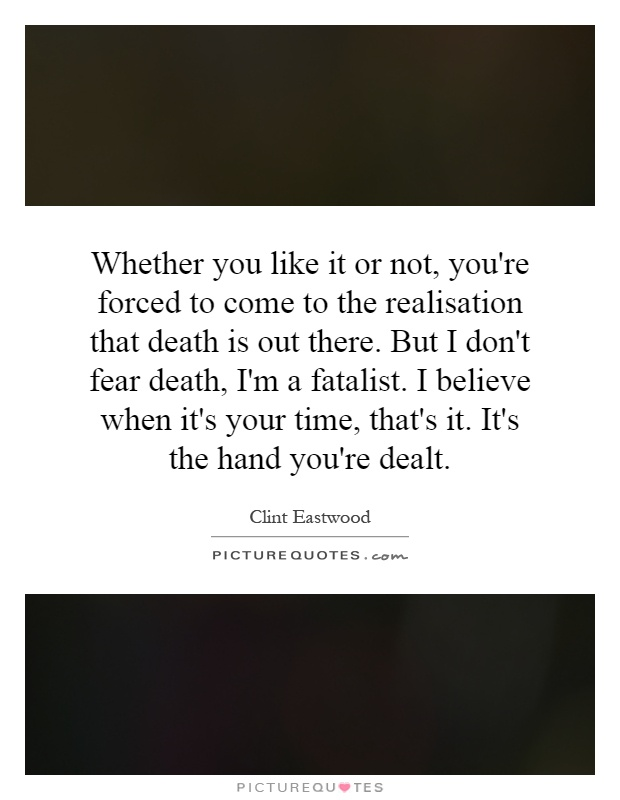 Whether you like it or not, you're forced to come to the realisation that death is out there. But I don't fear death, I'm a fatalist. I believe when it's your time, that's it. It's the hand you're dealt Picture Quote #1