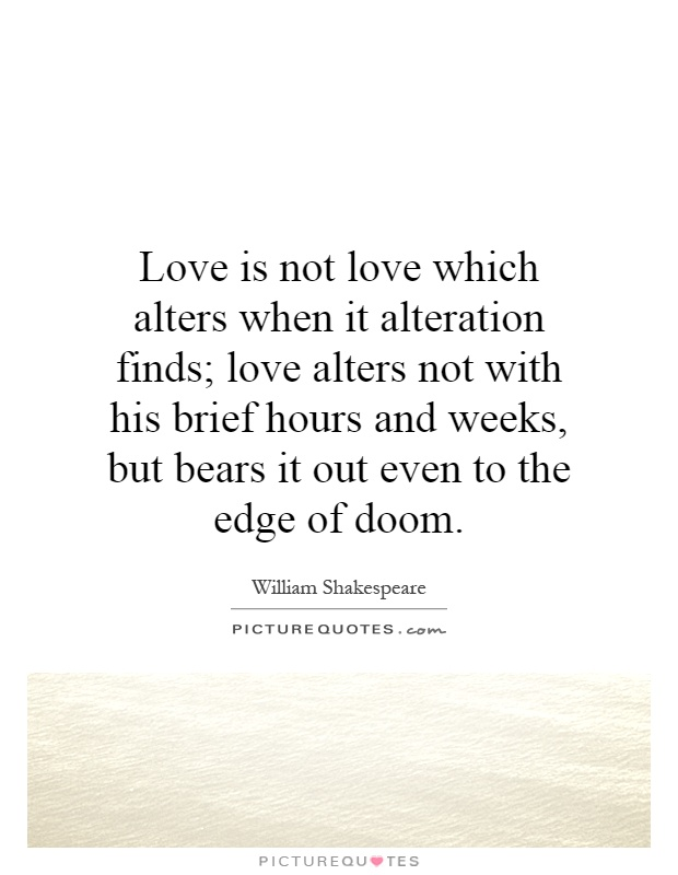 Love is not love which alters when it alteration finds; love alters not with his brief hours and weeks, but bears it out even to the edge of doom Picture Quote #1