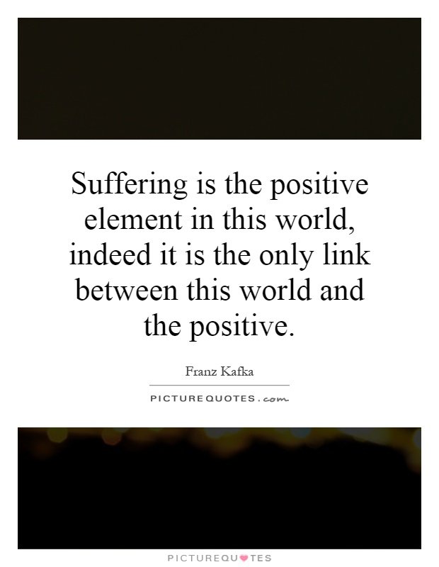 Suffering is the positive element in this world, indeed it is the only link between this world and the positive Picture Quote #1