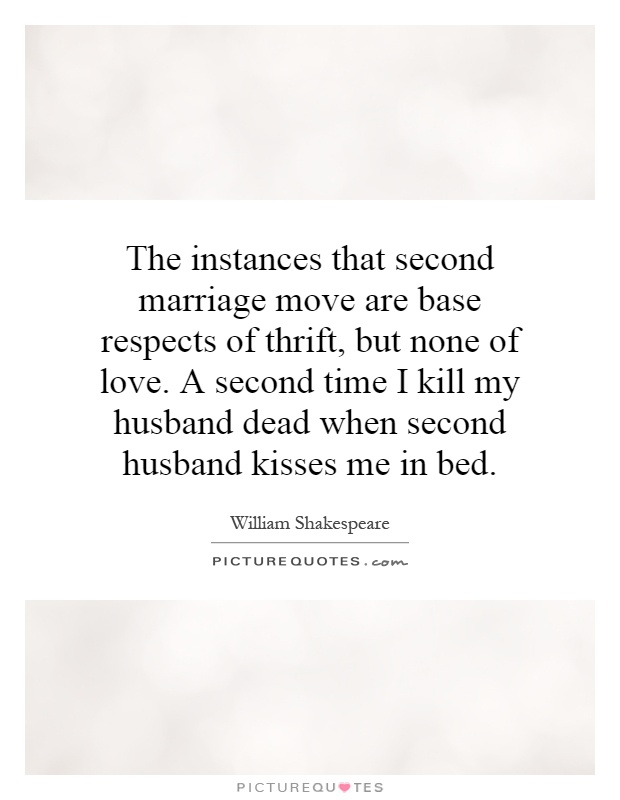 The instances that second marriage move are base respects of thrift, but none of love. A second time I kill my husband dead when second husband kisses me in bed Picture Quote #1