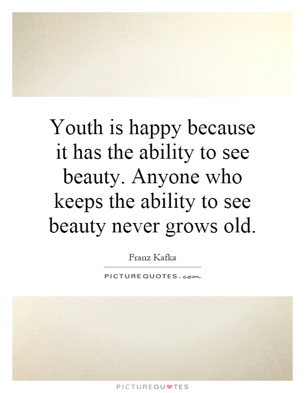 Youth is happy because it has the ability to see beauty. Anyone who keeps the ability to see beauty never grows old Picture Quote #1