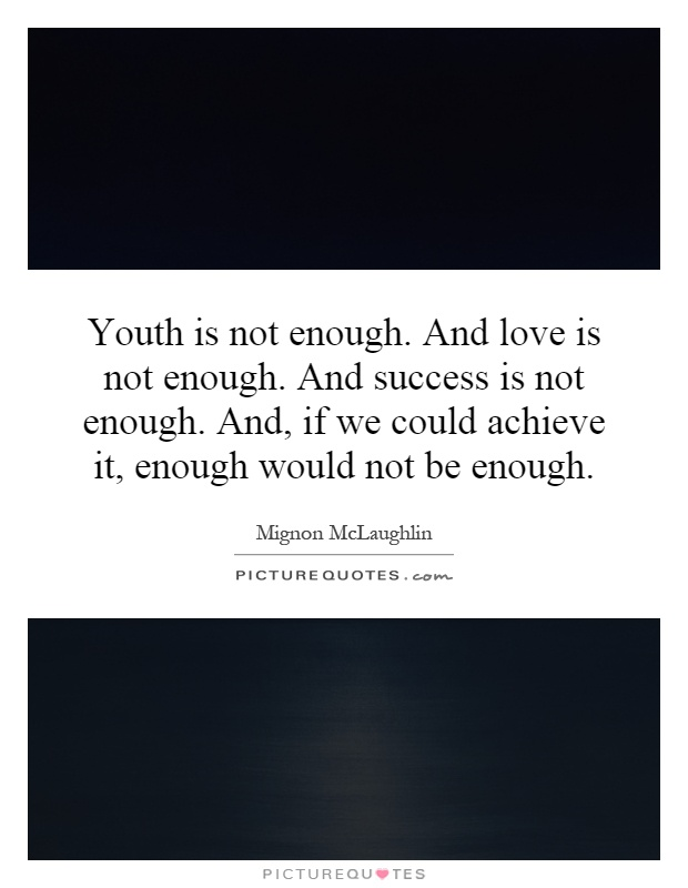 Youth is not enough. And love is not enough. And success is not enough. And, if we could achieve it, enough would not be enough Picture Quote #1
