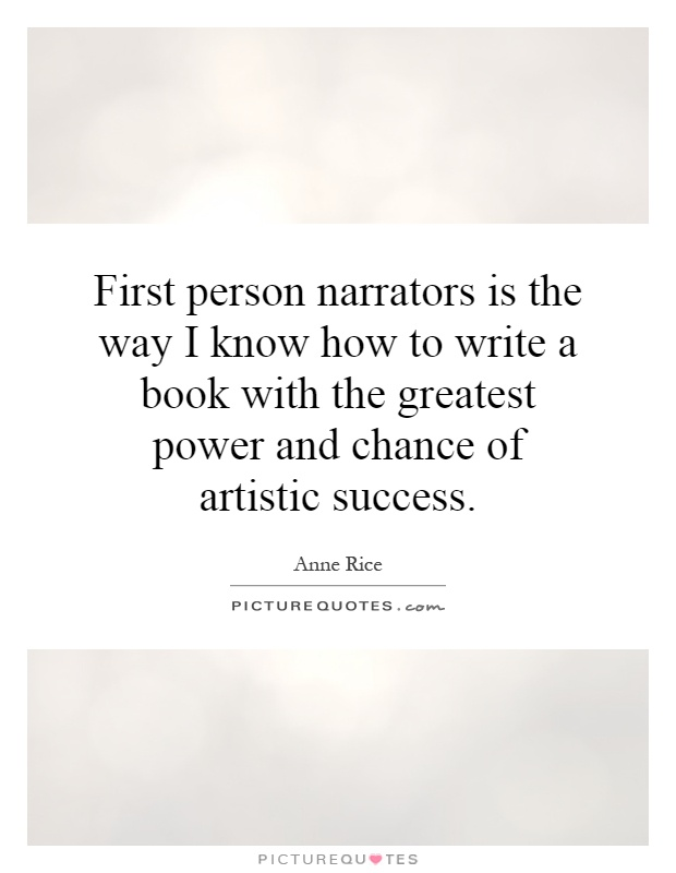First person narrators is the way I know how to write a book with the greatest power and chance of artistic success Picture Quote #1