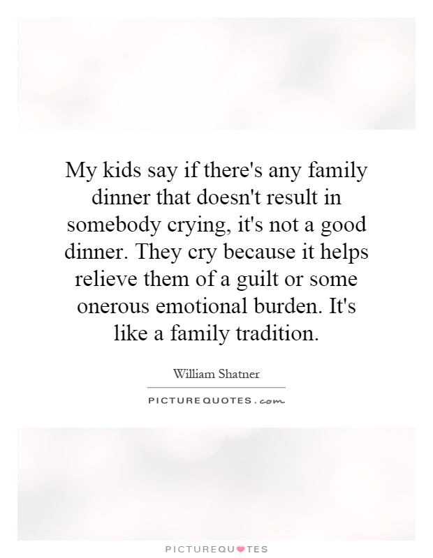 My kids say if there's any family dinner that doesn't result in somebody crying, it's not a good dinner. They cry because it helps relieve them of a guilt or some onerous emotional burden. It's like a family tradition Picture Quote #1