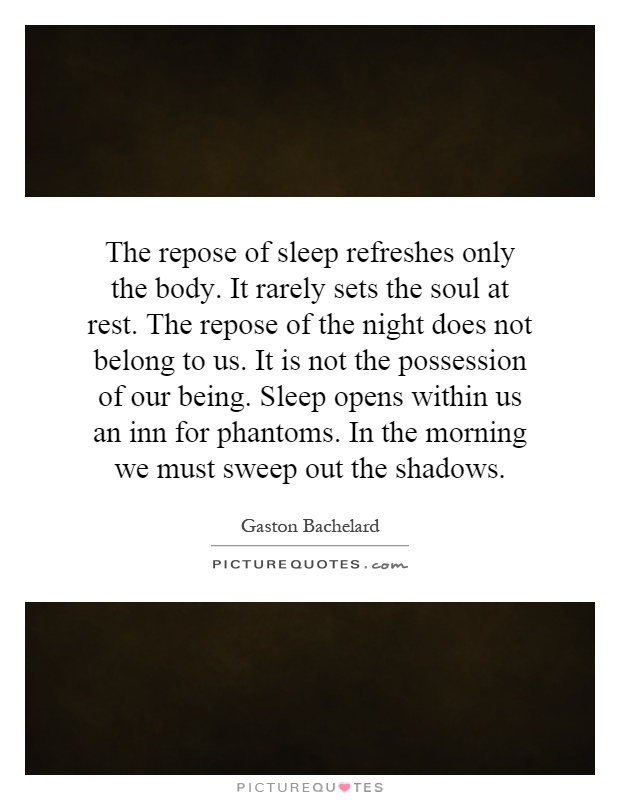 The repose of sleep refreshes only the body. It rarely sets the soul at rest. The repose of the night does not belong to us. It is not the possession of our being. Sleep opens within us an inn for phantoms. In the morning we must sweep out the shadows Picture Quote #1