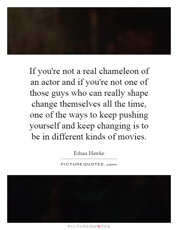 If you're not a real chameleon of an actor and if you're not one of those guys who can really shape change themselves all the time, one of the ways to keep pushing yourself and keep changing is to be in different kinds of movies Picture Quote #1