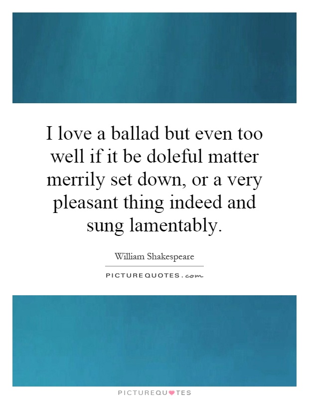I love a ballad but even too well if it be doleful matter merrily set down, or a very pleasant thing indeed and sung lamentably Picture Quote #1