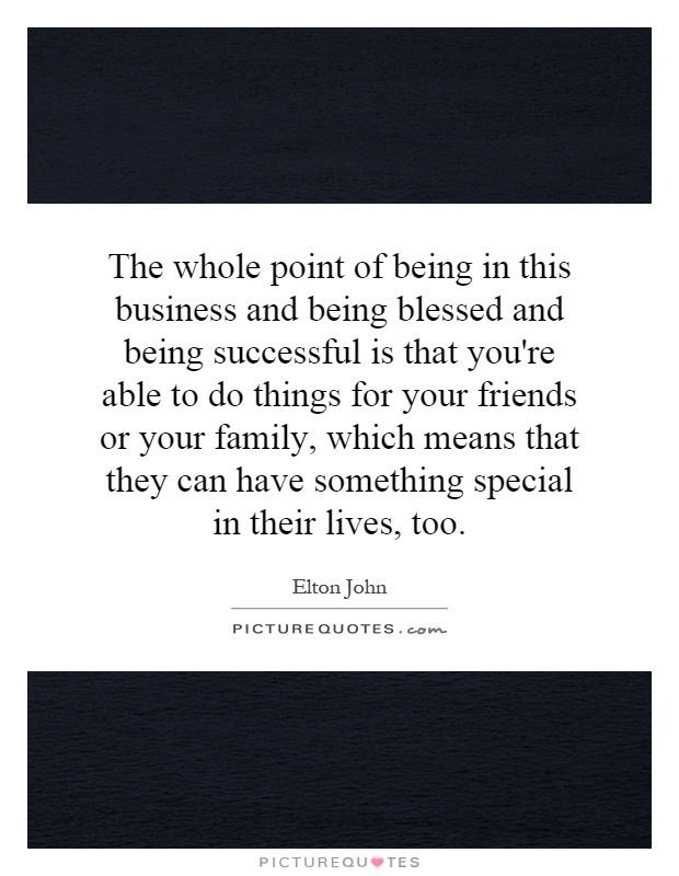 The whole point of being in this business and being blessed and being successful is that you're able to do things for your friends or your family, which means that they can have something special in their lives, too Picture Quote #1