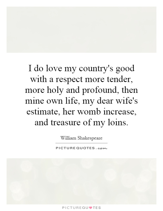 I do love my country's good with a respect more tender, more holy and profound, then mine own life, my dear wife's estimate, her womb increase, and treasure of my loins Picture Quote #1