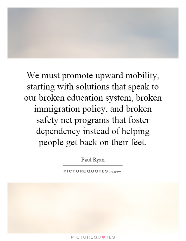 We must promote upward mobility, starting with solutions that speak to our broken education system, broken immigration policy, and broken safety net programs that foster dependency instead of helping people get back on their feet Picture Quote #1