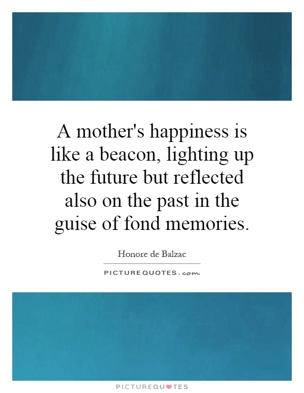 A mother's happiness is like a beacon, lighting up the future but reflected also on the past in the guise of fond memories Picture Quote #1