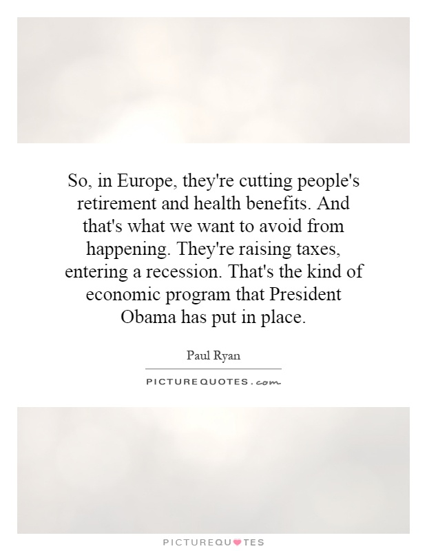 So, in Europe, they're cutting people's retirement and health benefits. And that's what we want to avoid from happening. They're raising taxes, entering a recession. That's the kind of economic program that President Obama has put in place Picture Quote #1