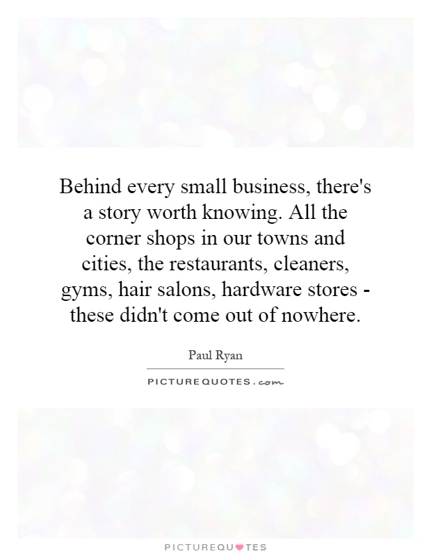 Behind every small business, there's a story worth knowing. All the corner shops in our towns and cities, the restaurants, cleaners, gyms, hair salons, hardware stores - these didn't come out of nowhere Picture Quote #1