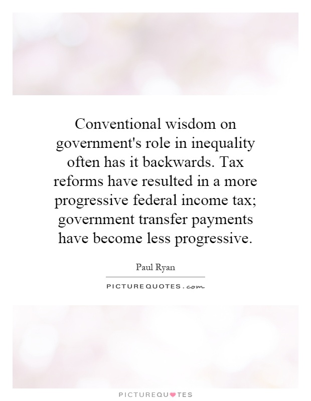 Conventional wisdom on government's role in inequality often has it backwards. Tax reforms have resulted in a more progressive federal income tax; government transfer payments have become less progressive Picture Quote #1