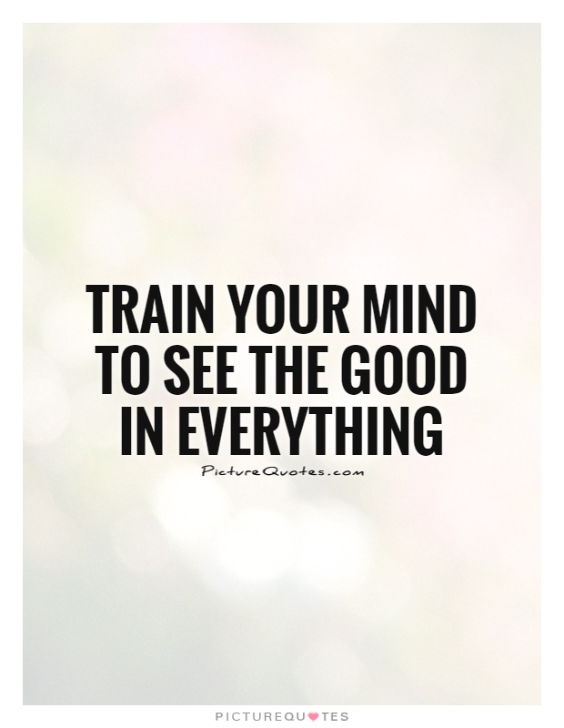 Train your mind to see the good in everything Picture Quote #1