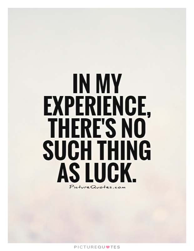 In my experience, there's no such thing as luck Picture Quote #1